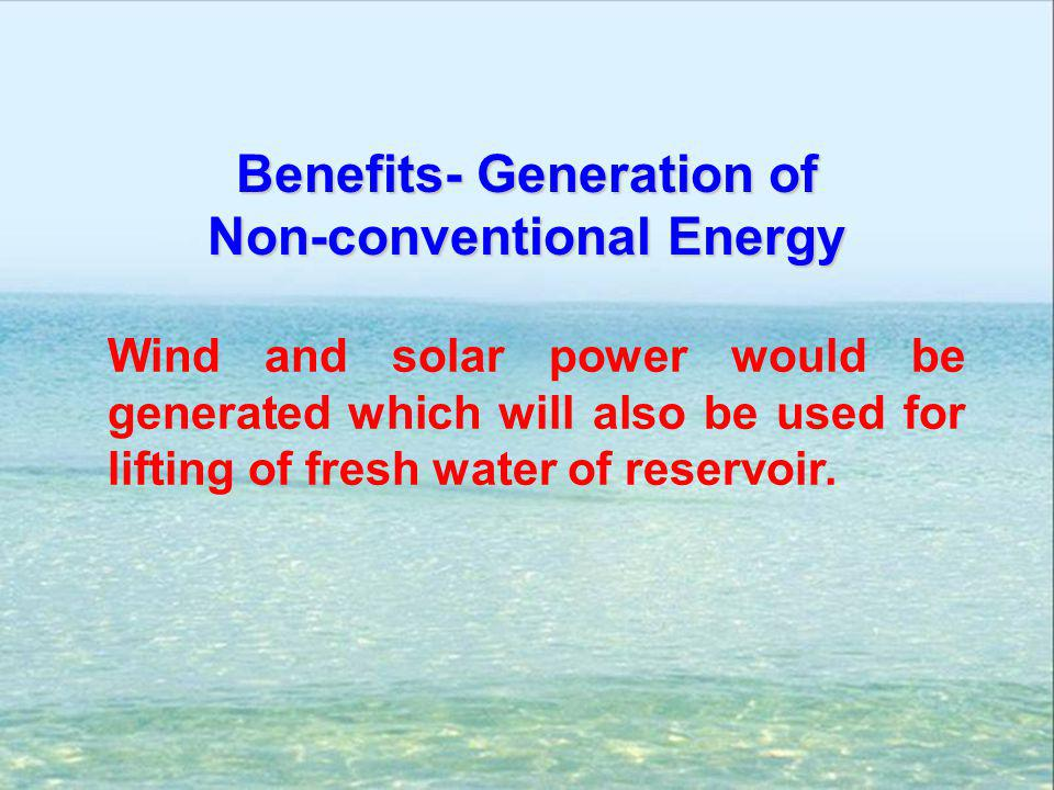 Wind and solar power would be generated which will also be used for lifting of fresh water of reservoir. Benefits- Generation of Non-conventional Ener