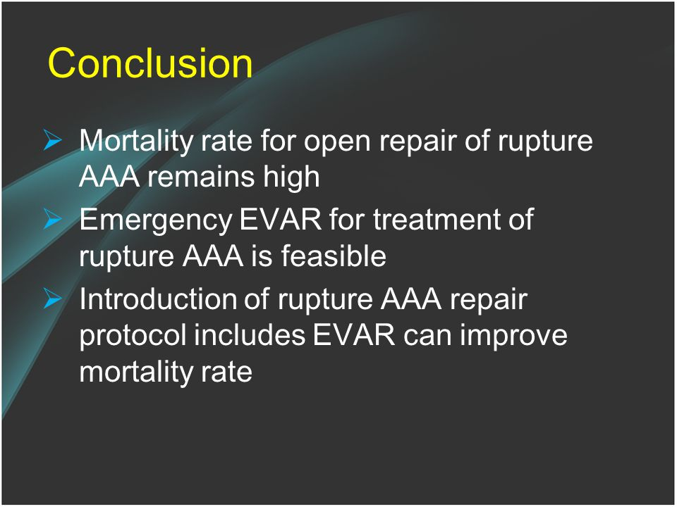Conclusion  Mortality rate for open repair of rupture AAA remains high  Emergency EVAR for treatment of rupture AAA is feasible  Introduction of rupture AAA repair protocol includes EVAR can improve mortality rate