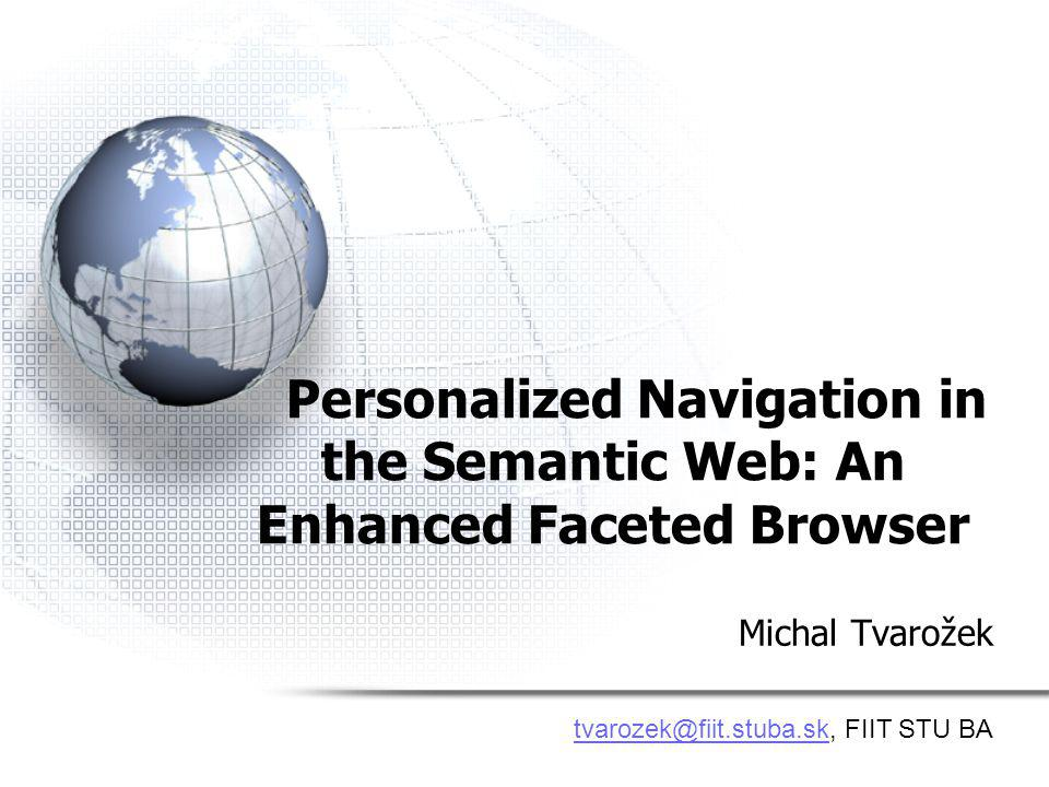 Personalized Navigation in the Semantic Web: An Enhanced Faceted Browser Michal Tvarožek tvarozek@fiit.stuba.sktvarozek@fiit.stuba.sk, FIIT STU BA