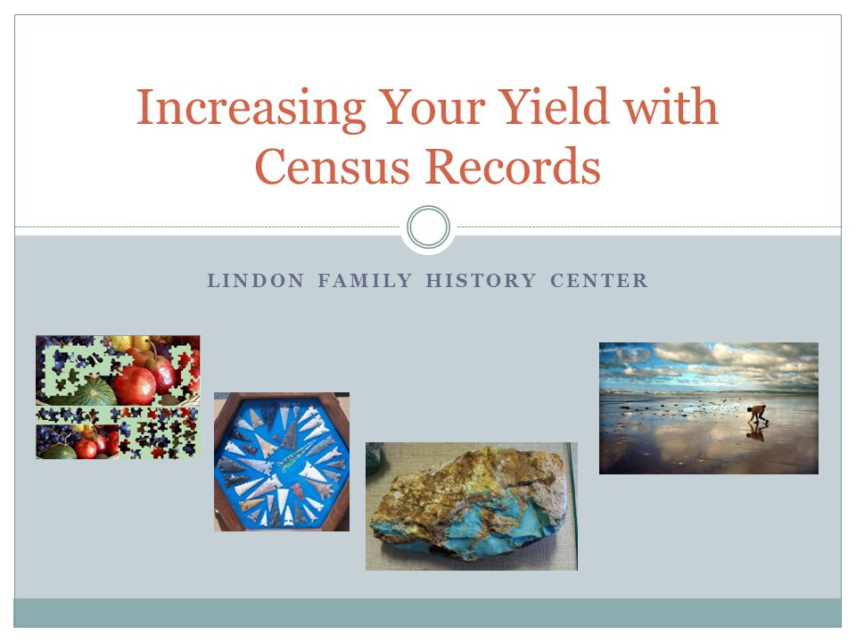 LINDON FAMILY HISTORY CENTER Increasing Your Yield with Census Records