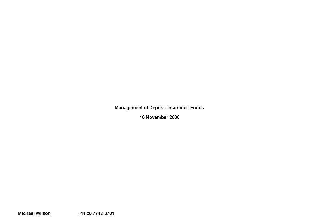 Management of Deposit Insurance Funds 16 November 2006 Michael Wilson +44 20 7742 3701