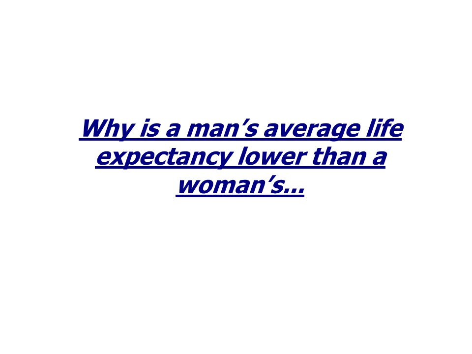 Why is a man's average life expectancy lower than a woman's...