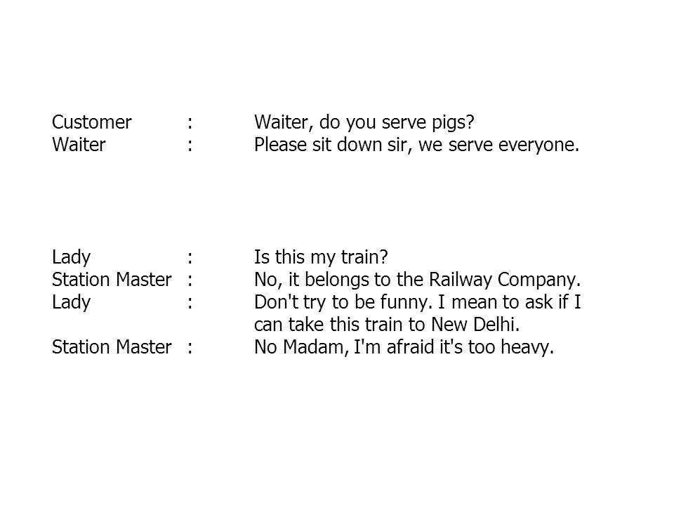 Customer:Waiter, do you serve pigs. Waiter:Please sit down sir, we serve everyone.