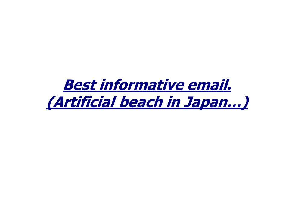 Best informative email. (Artificial beach in Japan…)