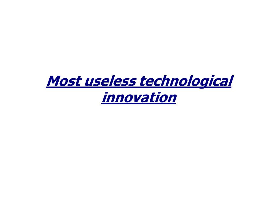 Most useless technological innovation