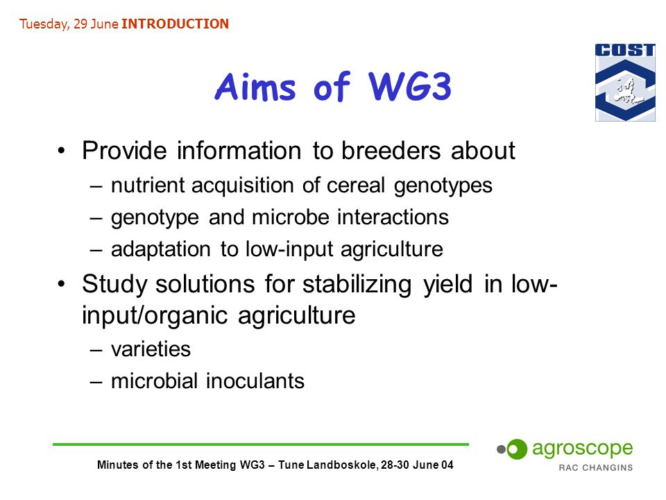 Minutes of the 1st Meeting WG3 – Tune Landboskole, 28-30 June 04 Aims of WG3 Provide information to breeders about –nutrient acquisition of cereal genotypes –genotype and microbe interactions –adaptation to low-input agriculture Study solutions for stabilizing yield in low- input/organic agriculture –varieties –microbial inoculants Tuesday, 29 June INTRODUCTION