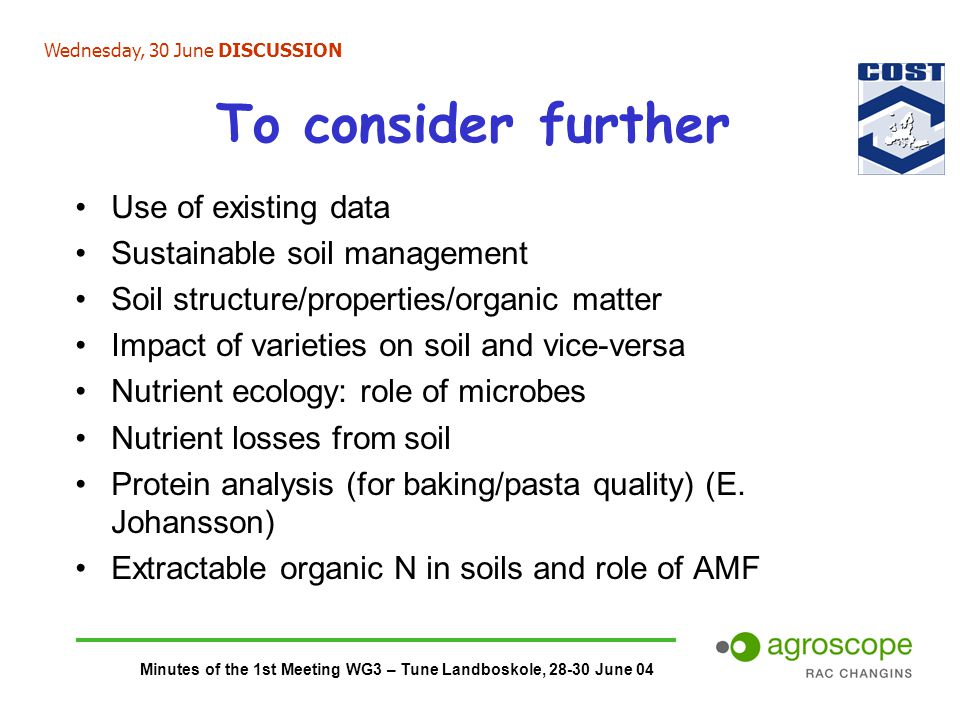Minutes of the 1st Meeting WG3 – Tune Landboskole, 28-30 June 04 To consider further Use of existing data Sustainable soil management Soil structure/properties/organic matter Impact of varieties on soil and vice-versa Nutrient ecology: role of microbes Nutrient losses from soil Protein analysis (for baking/pasta quality) (E.