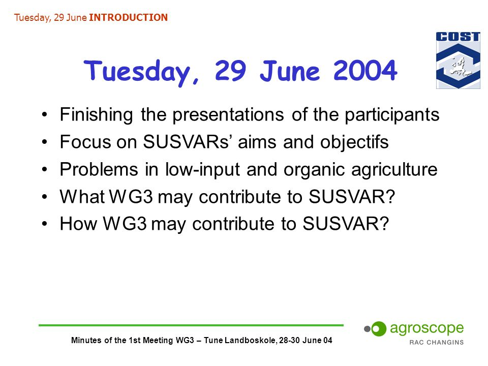 Minutes of the 1st Meeting WG3 – Tune Landboskole, 28-30 June 04 Tuesday, 29 June 2004 Finishing the presentations of the participants Focus on SUSVARs' aims and objectifs Problems in low-input and organic agriculture What WG3 may contribute to SUSVAR.