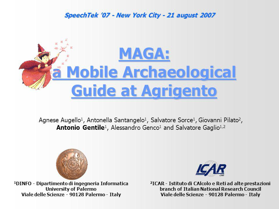 MAGA: a Mobile Archaeological Guide at Agrigento 1 DINFO - Dipartimento di ingegneria Informatica University of Palermo Viale delle Scienze - 90128 Palermo - Italy 2 ICAR - Istituto di CAlcolo e Reti ad alte prestazioni branch of Italian National Research Council Viale delle Scienze - 90128 Palermo - Italy Agnese Augello 1, Antonella Santangelo 1, Salvatore Sorce 1, Giovanni Pilato 2, Antonio Gentile 1, Alessandro Genco 1 and Salvatore Gaglio 1,2 SpeechTek '07 - New York City - 21 august 2007