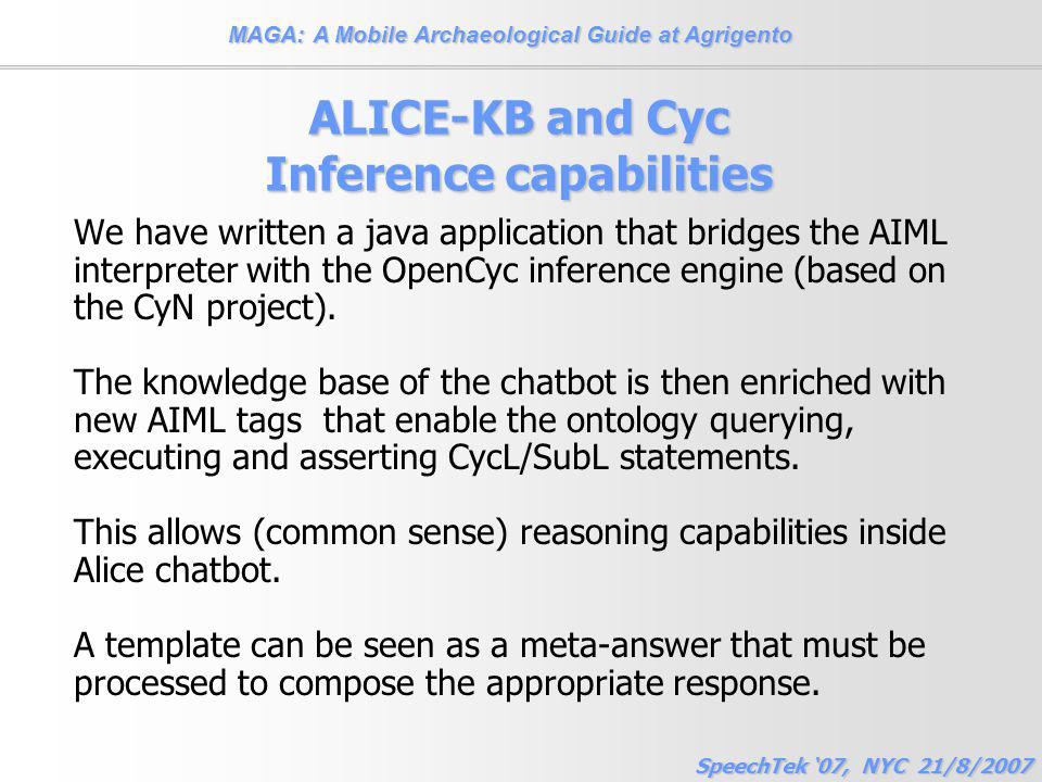 MAGA: A Mobile Archaeological Guide at Agrigento SpeechTek '07, NYC 21/8/2007 ALICE-KB and Cyc Inference capabilities We have written a java application that bridges the AIML interpreter with the OpenCyc inference engine (based on the CyN project).