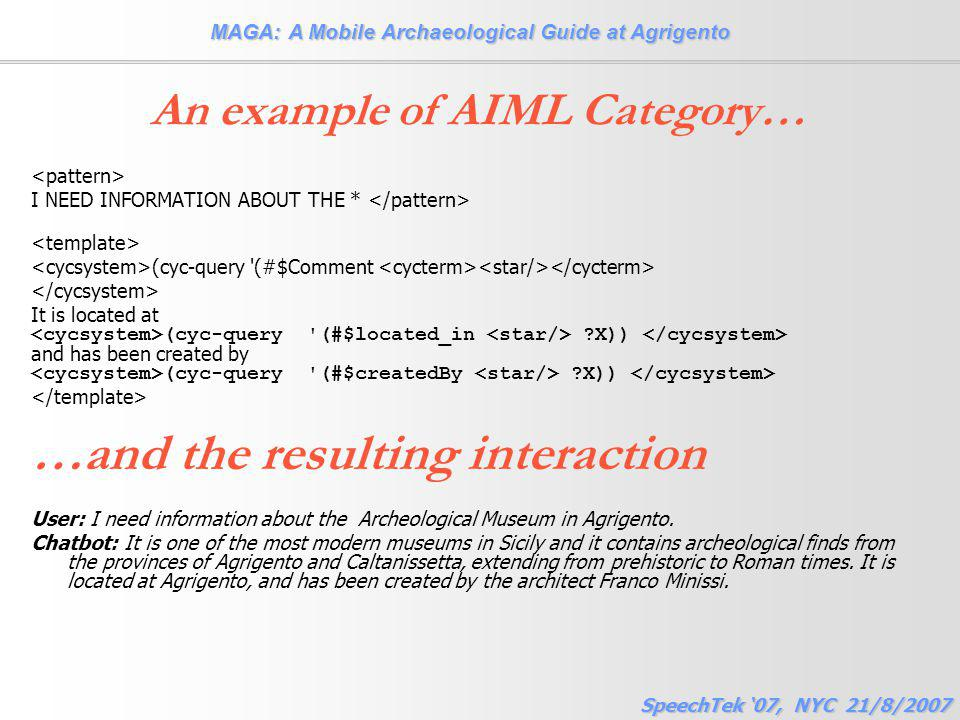 MAGA: A Mobile Archaeological Guide at Agrigento SpeechTek '07, NYC 21/8/2007 An example of AIML Category… I NEED INFORMATION ABOUT THE * (cyc-query (#$Comment It is located at (cyc-query (#$located_in X)) and has been created by (cyc-query (#$createdBy X)) …and the resulting interaction User: I need information about the Archeological Museum in Agrigento.