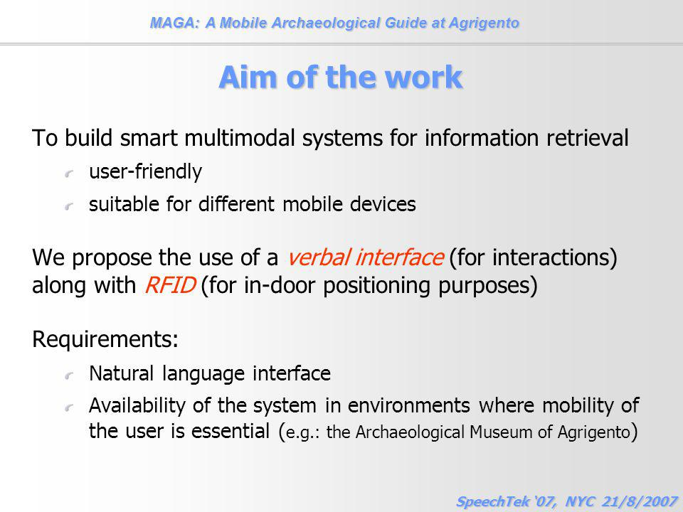 MAGA: A Mobile Archaeological Guide at Agrigento SpeechTek '07, NYC 21/8/2007 Aim of the work To build smart multimodal systems for information retrieval user-friendly suitable for different mobile devices We propose the use of a verbal interface (for interactions) along with RFID (for in-door positioning purposes) Requirements: Natural language interface Availability of the system in environments where mobility of the user is essential ( e.g.: the Archaeological Museum of Agrigento )
