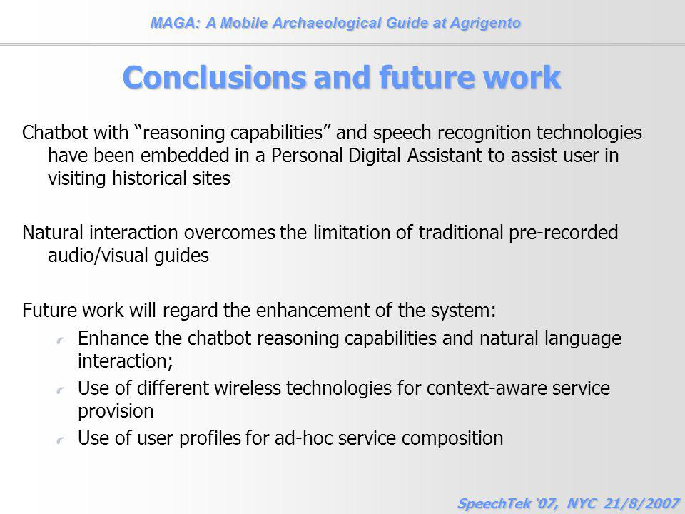 MAGA: A Mobile Archaeological Guide at Agrigento SpeechTek '07, NYC 21/8/2007 Conclusions and future work Chatbot with reasoning capabilities and speech recognition technologies have been embedded in a Personal Digital Assistant to assist user in visiting historical sites Natural interaction overcomes the limitation of traditional pre-recorded audio/visual guides Future work will regard the enhancement of the system: Enhance the chatbot reasoning capabilities and natural language interaction; Use of different wireless technologies for context-aware service provision Use of user profiles for ad-hoc service composition
