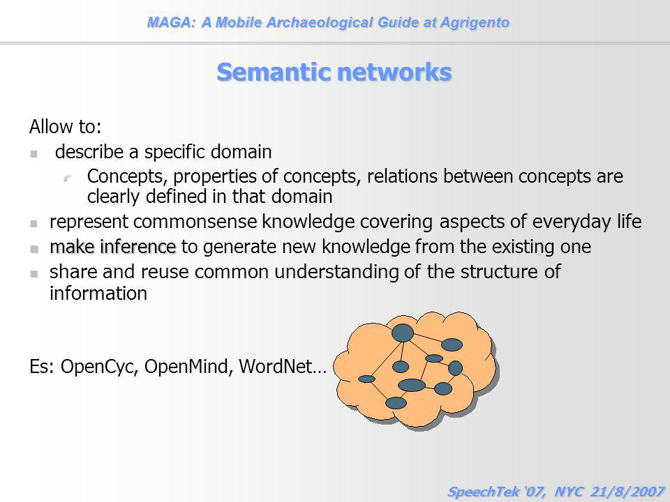 MAGA: A Mobile Archaeological Guide at Agrigento SpeechTek '07, NYC 21/8/2007 Semantic networks Allow to: describe a specific domain Concepts, properties of concepts, relations between concepts are clearly defined in that domain represent c ommonsense knowledge covering aspects of everyday life make inference make inference to generate new knowledge from the existing one share and reuse common understanding of the structure of information Es: OpenCyc, OpenMind, WordNet…