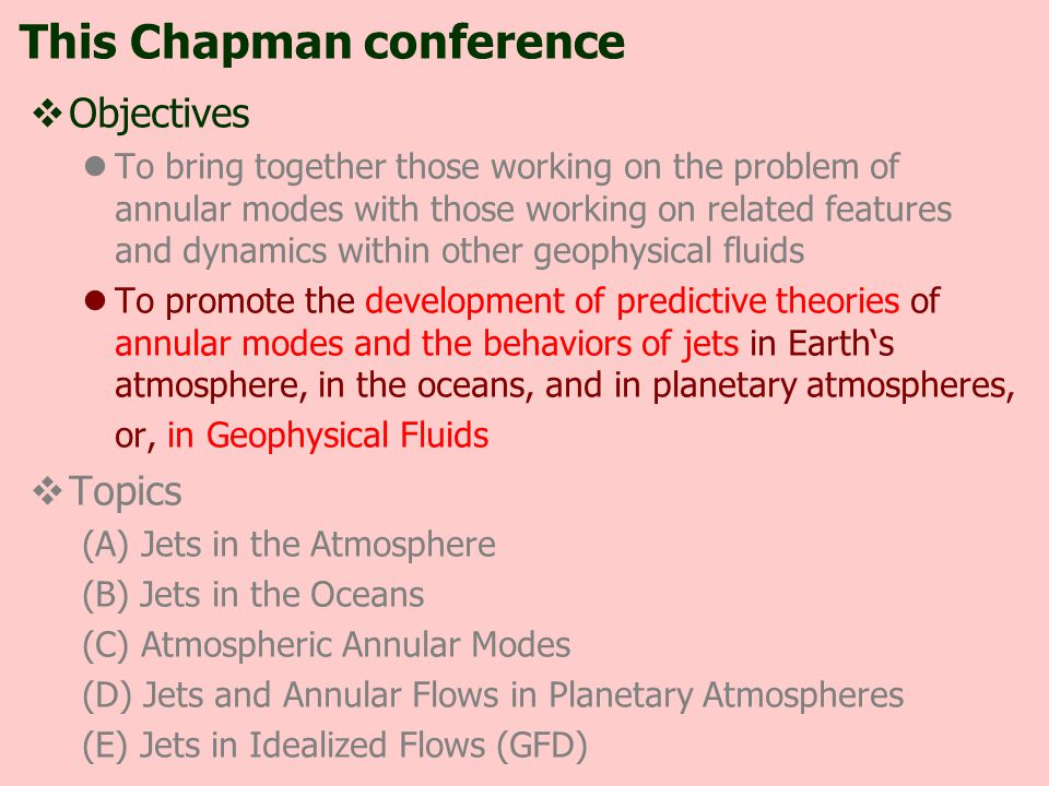  Objectives To bring together those working on the problem of annular modes with those working on related features and dynamics within other geophysical fluids To promote the development of predictive theories of annular modes and the behaviors of jets in Earth's atmosphere, in the oceans, and in planetary atmospheres, or, in Geophysical Fluids  Topics (A) Jets in the Atmosphere (B) Jets in the Oceans (C) Atmospheric Annular Modes (D) Jets and Annular Flows in Planetary Atmospheres (E) Jets in Idealized Flows (GFD) This Chapman conference