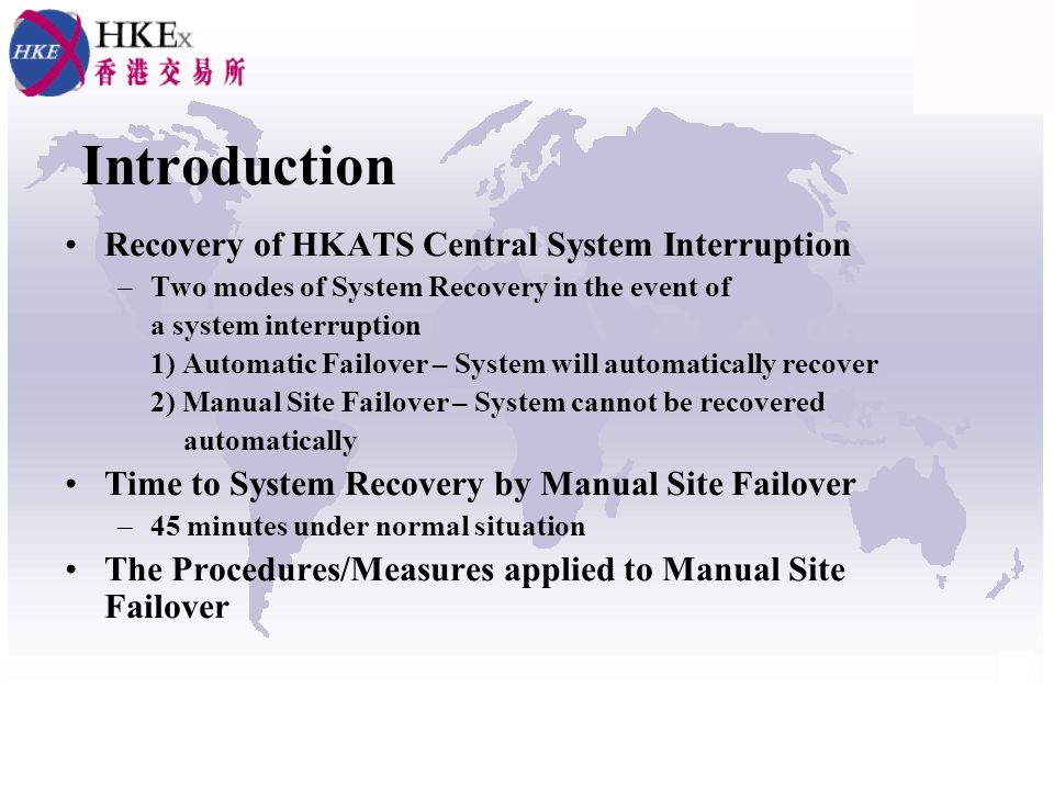 Introduction Recovery of HKATS Central System Interruption –Two modes of System Recovery in the event of a system interruption 1) Automatic Failover – System will automatically recover 2) Manual Site Failover – System cannot be recovered automatically Time to System Recovery by Manual Site Failover –45 minutes under normal situation The Procedures/Measures applied to Manual Site Failover