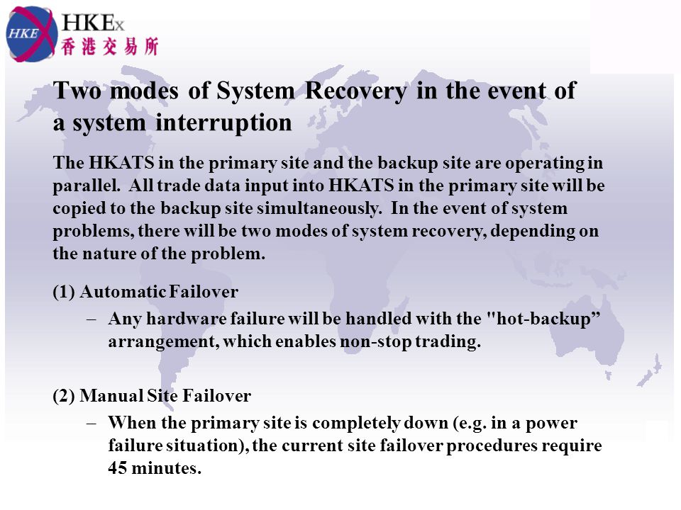 Two modes of System Recovery in the event of a system interruption (1) Automatic Failover –Any hardware failure will be handled with the hot-backup arrangement, which enables non-stop trading.