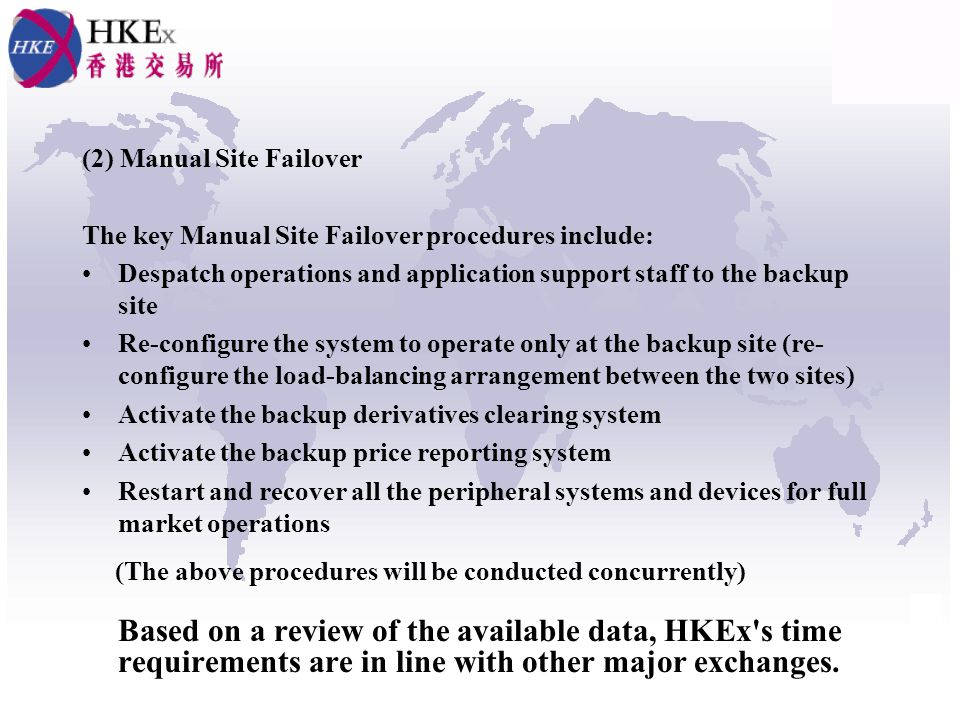 (2) Manual Site Failover The key Manual Site Failover procedures include: Despatch operations and application support staff to the backup site Re-configure the system to operate only at the backup site (re- configure the load-balancing arrangement between the two sites) Activate the backup derivatives clearing system Activate the backup price reporting system Restart and recover all the peripheral systems and devices for full market operations (The above procedures will be conducted concurrently) Based on a review of the available data, HKEx s time requirements are in line with other major exchanges.