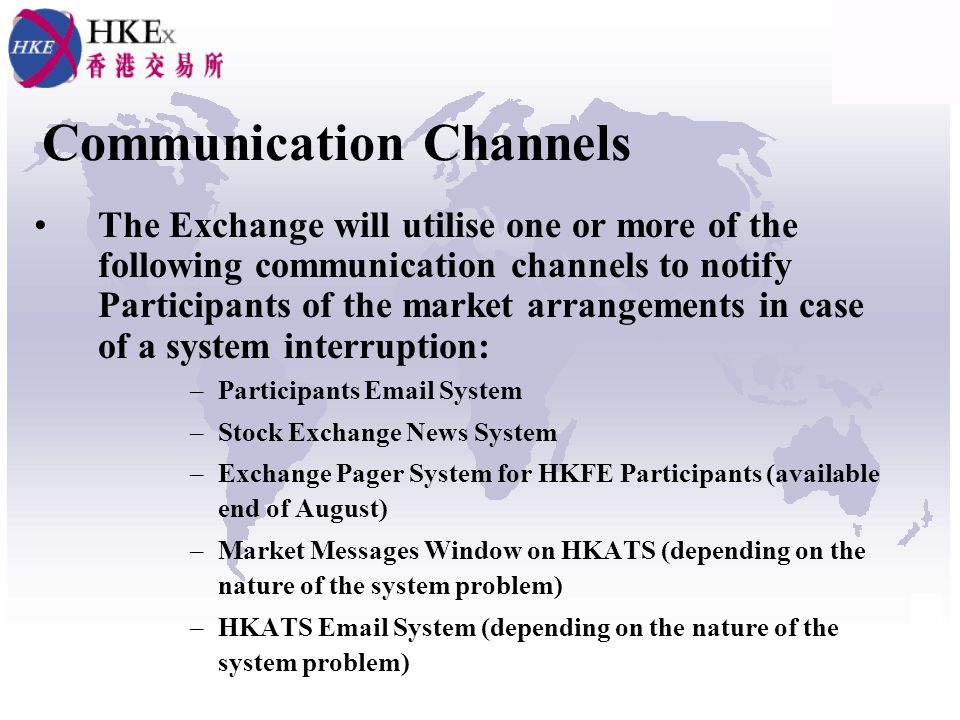 Communication Channels The Exchange will utilise one or more of the following communication channels to notify Participants of the market arrangements in case of a system interruption: –Participants Email System –Stock Exchange News System –Exchange Pager System for HKFE Participants (available end of August) –Market Messages Window on HKATS (depending on the nature of the system problem) –HKATS Email System (depending on the nature of the system problem)