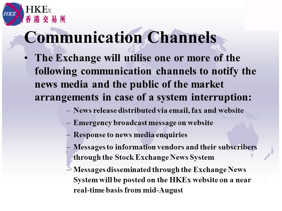 Communication Channels The Exchange will utilise one or more of the following communication channels to notify the news media and the public of the market arrangements in case of a system interruption: –News release distributed via email, fax and website –Emergency broadcast message on website –Response to news media enquiries –Messages to information vendors and their subscribers through the Stock Exchange News System –Messages disseminated through the Exchange News System will be posted on the HKEx website on a near real-time basis from mid-August