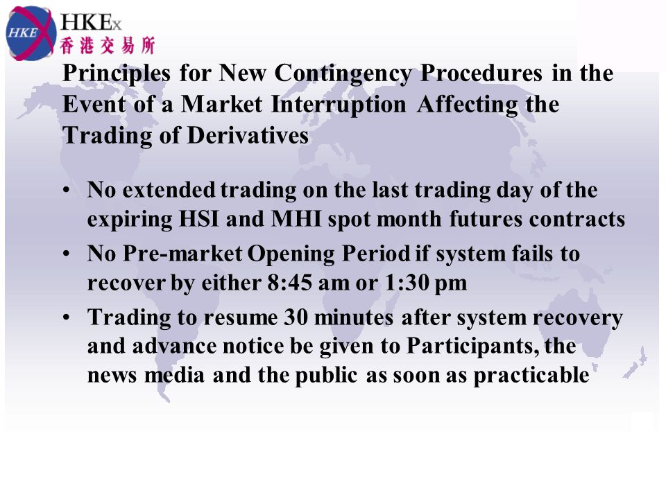 Principles for New Contingency Procedures in the Event of a Market Interruption Affecting the Trading of Derivatives No extended trading on the last trading day of the expiring HSI and MHI spot month futures contracts No Pre-market Opening Period if system fails to recover by either 8:45 am or 1:30 pm Trading to resume 30 minutes after system recovery and advance notice be given to Participants, the news media and the public as soon as practicable