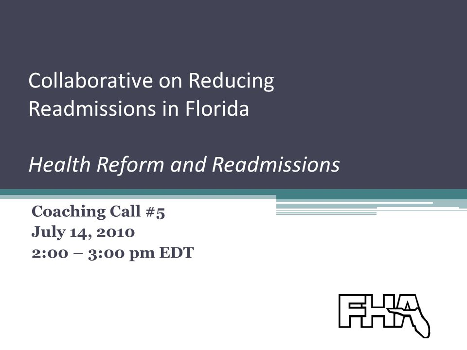 Collaborative on Reducing Readmissions in Florida Health Reform and Readmissions Coaching Call #5 July 14, 2010 2:00 – 3:00 pm EDT