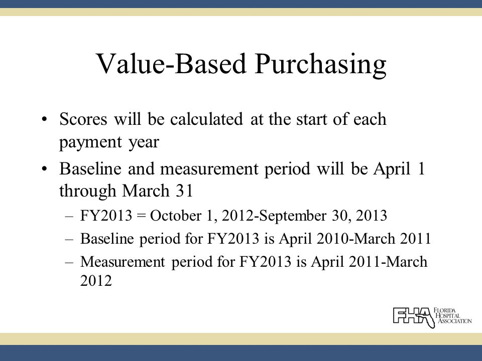 Value-Based Purchasing Scores will be calculated at the start of each payment year Baseline and measurement period will be April 1 through March 31 –FY2013 = October 1, 2012-September 30, 2013 –Baseline period for FY2013 is April 2010-March 2011 –Measurement period for FY2013 is April 2011-March 2012