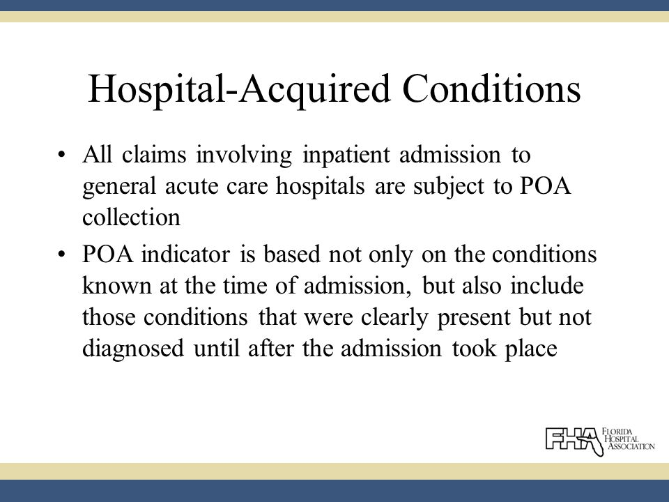Hospital-Acquired Conditions All claims involving inpatient admission to general acute care hospitals are subject to POA collection POA indicator is based not only on the conditions known at the time of admission, but also include those conditions that were clearly present but not diagnosed until after the admission took place