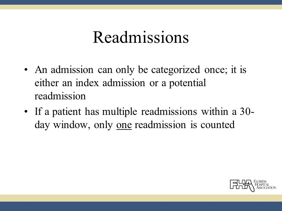 Readmissions An admission can only be categorized once; it is either an index admission or a potential readmission If a patient has multiple readmissions within a 30- day window, only one readmission is counted