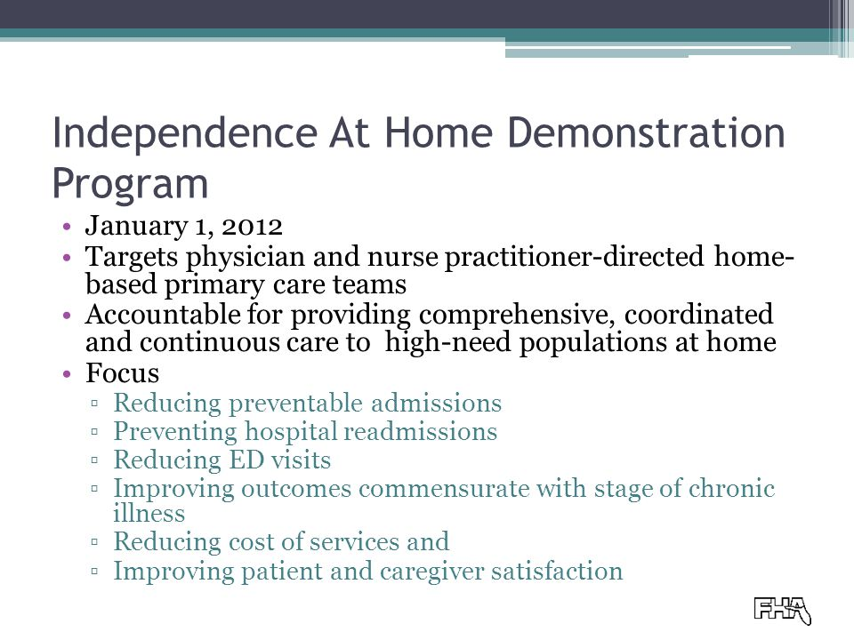 Independence At Home Demonstration Program January 1, 2012 Targets physician and nurse practitioner-directed home- based primary care teams Accountable for providing comprehensive, coordinated and continuous care to high-need populations at home Focus ▫Reducing preventable admissions ▫Preventing hospital readmissions ▫Reducing ED visits ▫Improving outcomes commensurate with stage of chronic illness ▫Reducing cost of services and ▫Improving patient and caregiver satisfaction