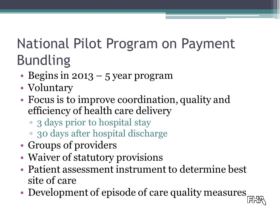 National Pilot Program on Payment Bundling Begins in 2013 – 5 year program Voluntary Focus is to improve coordination, quality and efficiency of health care delivery ▫3 days prior to hospital stay ▫30 days after hospital discharge Groups of providers Waiver of statutory provisions Patient assessment instrument to determine best site of care Development of episode of care quality measures