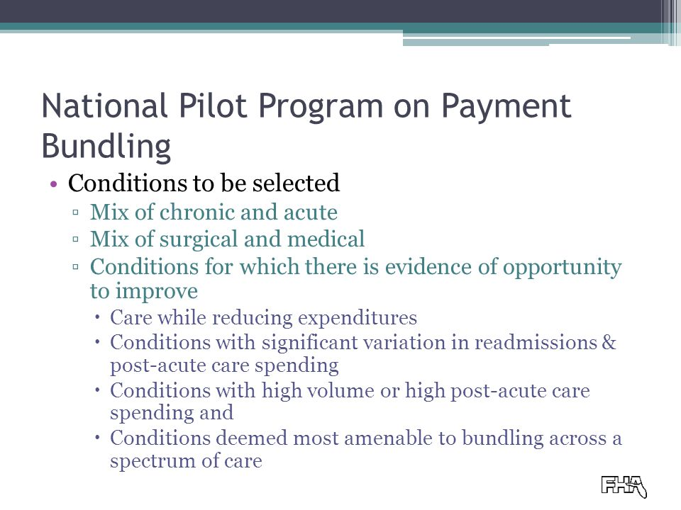 National Pilot Program on Payment Bundling Conditions to be selected ▫Mix of chronic and acute ▫Mix of surgical and medical ▫Conditions for which there is evidence of opportunity to improve  Care while reducing expenditures  Conditions with significant variation in readmissions & post-acute care spending  Conditions with high volume or high post-acute care spending and  Conditions deemed most amenable to bundling across a spectrum of care
