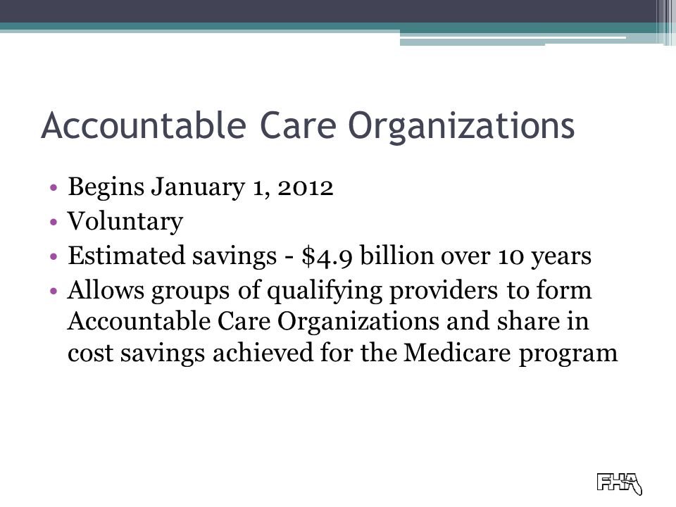 Accountable Care Organizations Begins January 1, 2012 Voluntary Estimated savings - $4.9 billion over 10 years Allows groups of qualifying providers to form Accountable Care Organizations and share in cost savings achieved for the Medicare program