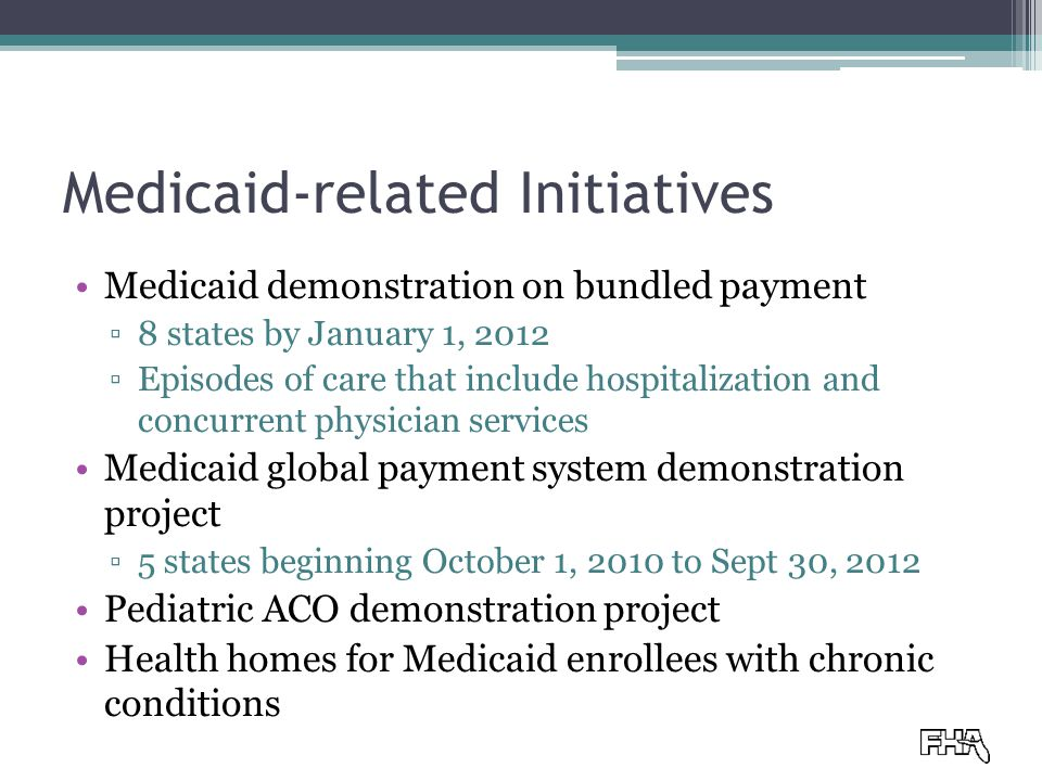 Medicaid-related Initiatives Medicaid demonstration on bundled payment ▫8 states by January 1, 2012 ▫Episodes of care that include hospitalization and concurrent physician services Medicaid global payment system demonstration project ▫5 states beginning October 1, 2010 to Sept 30, 2012 Pediatric ACO demonstration project Health homes for Medicaid enrollees with chronic conditions