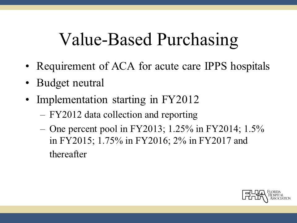 Value-Based Purchasing Requirement of ACA for acute care IPPS hospitals Budget neutral Implementation starting in FY2012 –FY2012 data collection and reporting –One percent pool in FY2013; 1.25% in FY2014; 1.5% in FY2015; 1.75% in FY2016; 2% in FY2017 and thereafter