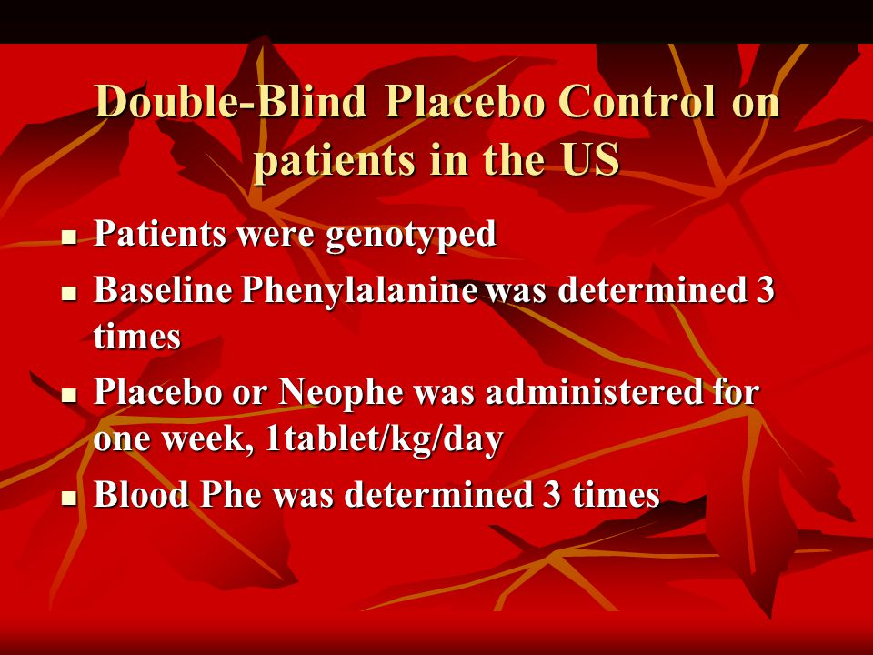 Double-Blind Placebo Control on patients in the US Patients were genotyped Patients were genotyped Baseline Phenylalanine was determined 3 times Baseline Phenylalanine was determined 3 times Placebo or Neophe was administered for one week, 1tablet/kg/day Placebo or Neophe was administered for one week, 1tablet/kg/day Blood Phe was determined 3 times Blood Phe was determined 3 times