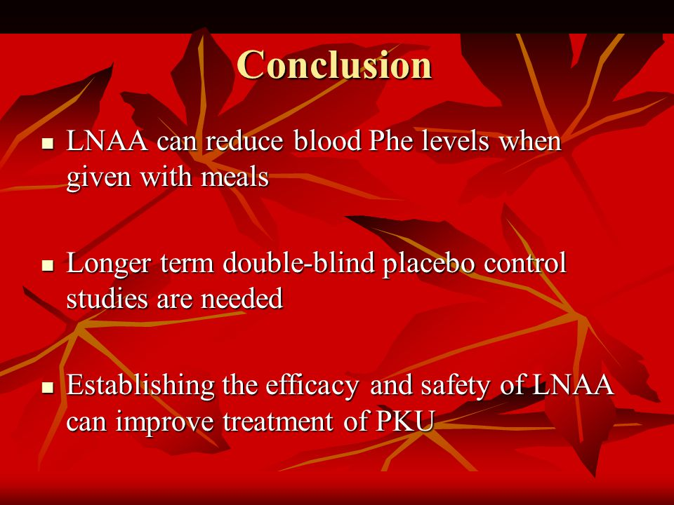 Conclusion LNAA can reduce blood Phe levels when given with meals LNAA can reduce blood Phe levels when given with meals Longer term double-blind placebo control studies are needed Longer term double-blind placebo control studies are needed Establishing the efficacy and safety of LNAA can improve treatment of PKU Establishing the efficacy and safety of LNAA can improve treatment of PKU