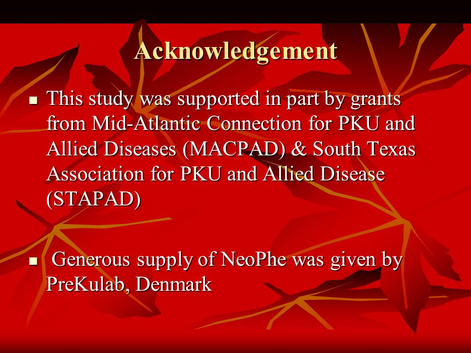 Acknowledgement This study was supported in part by grants from Mid-Atlantic Connection for PKU and Allied Diseases (MACPAD) & South Texas Association for PKU and Allied Disease (STAPAD) This study was supported in part by grants from Mid-Atlantic Connection for PKU and Allied Diseases (MACPAD) & South Texas Association for PKU and Allied Disease (STAPAD) Generous supply of NeoPhe was given by PreKulab, Denmark Generous supply of NeoPhe was given by PreKulab, Denmark