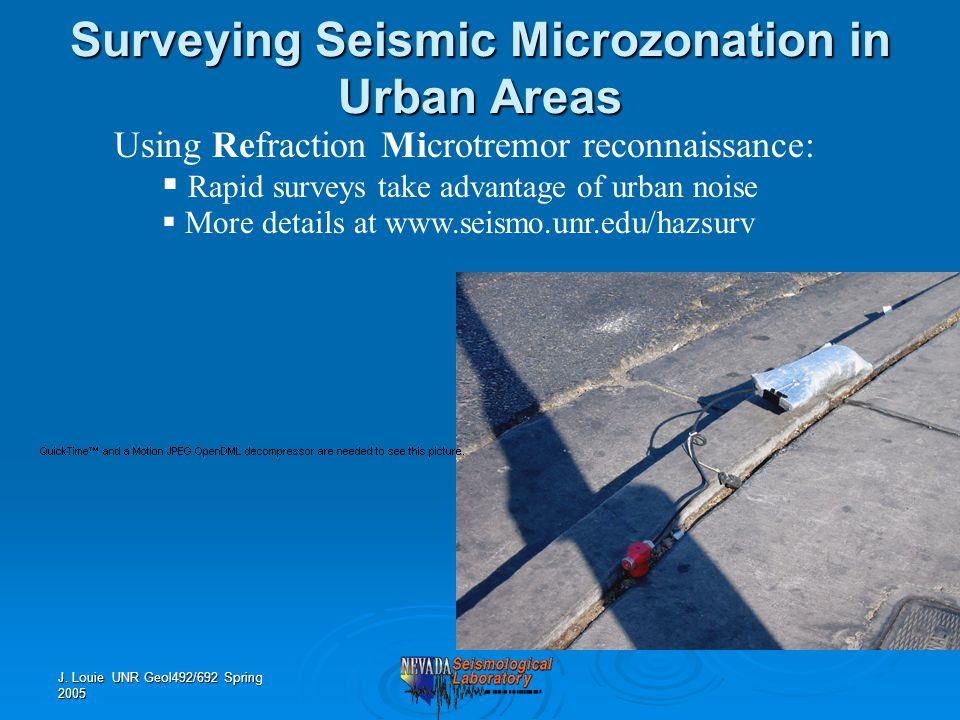 J. Louie UNR Geol492/692 Spring 2005 Using Refraction Microtremor reconnaissance:  Rapid surveys take advantage of urban noise  More details at www.