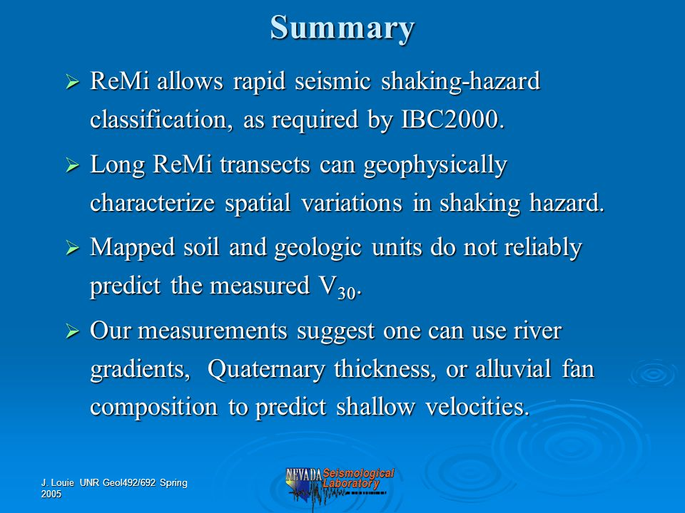 J. Louie UNR Geol492/692 Spring 2005Summary  ReMi allows rapid seismic shaking-hazard classification, as required by IBC2000.  Long ReMi transects c