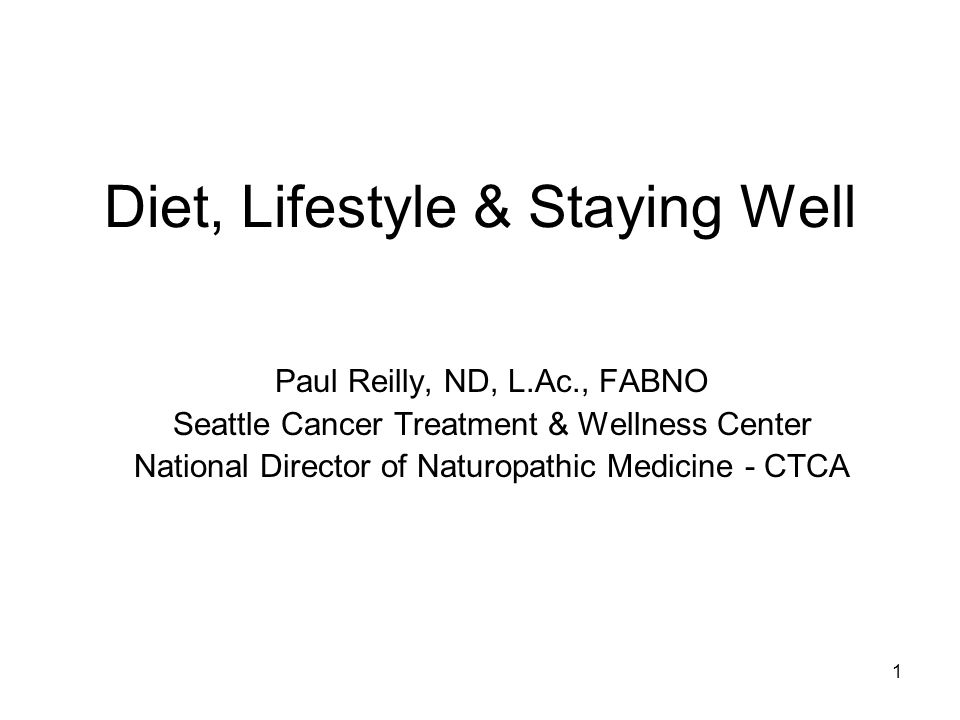 1 Diet, Lifestyle & Staying Well Paul Reilly, ND, L.Ac., FABNO Seattle Cancer Treatment & Wellness Center National Director of Naturopathic Medicine - CTCA