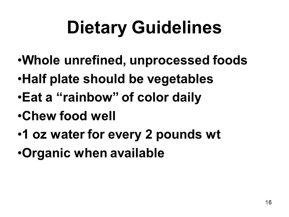 16 Dietary Guidelines Whole unrefined, unprocessed foods Half plate should be vegetables Eat a rainbow of color daily Chew food well 1 oz water for every 2 pounds wt Organic when available