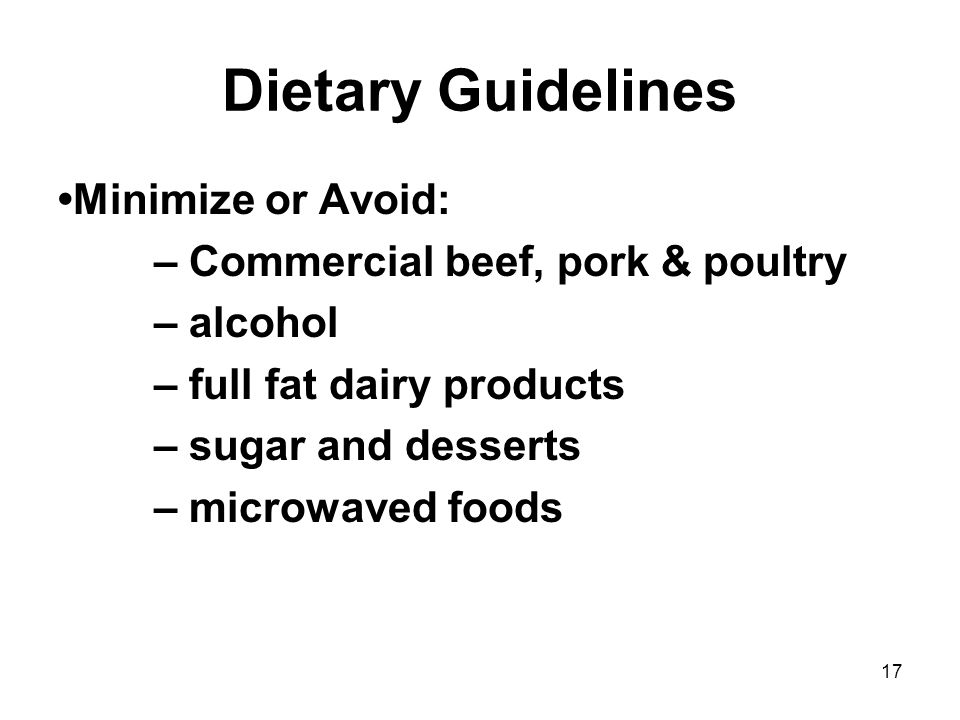 17 Dietary Guidelines Minimize or Avoid: – Commercial beef, pork & poultry – alcohol – full fat dairy products – sugar and desserts – microwaved foods