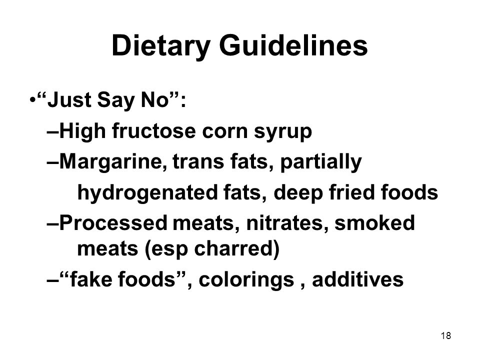 18 Dietary Guidelines Just Say No : –High fructose corn syrup –Margarine, trans fats, partially hydrogenated fats, deep fried foods –Processed meats, nitrates, smoked meats (esp charred) – fake foods , colorings, additives