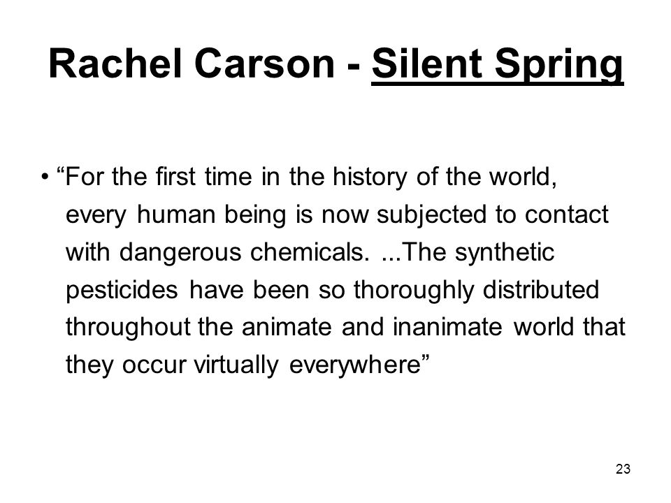 23 Rachel Carson - Silent Spring For the first time in the history of the world, every human being is now subjected to contact with dangerous chemicals....The synthetic pesticides have been so thoroughly distributed throughout the animate and inanimate world that they occur virtually everywhere