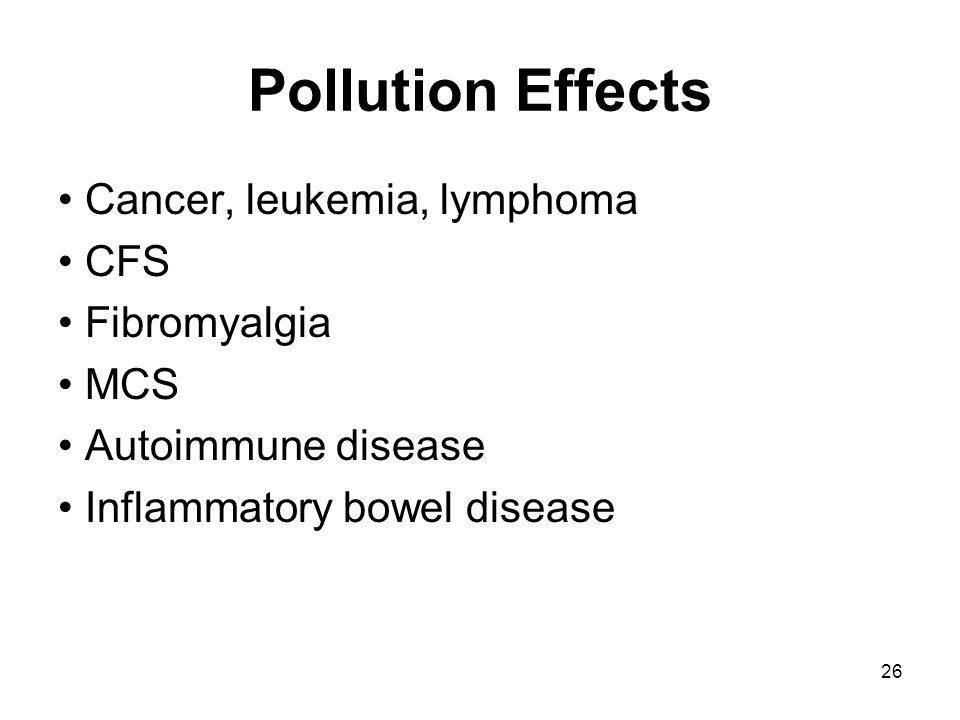 26 Pollution Effects Cancer, leukemia, lymphoma CFS Fibromyalgia MCS Autoimmune disease Inflammatory bowel disease