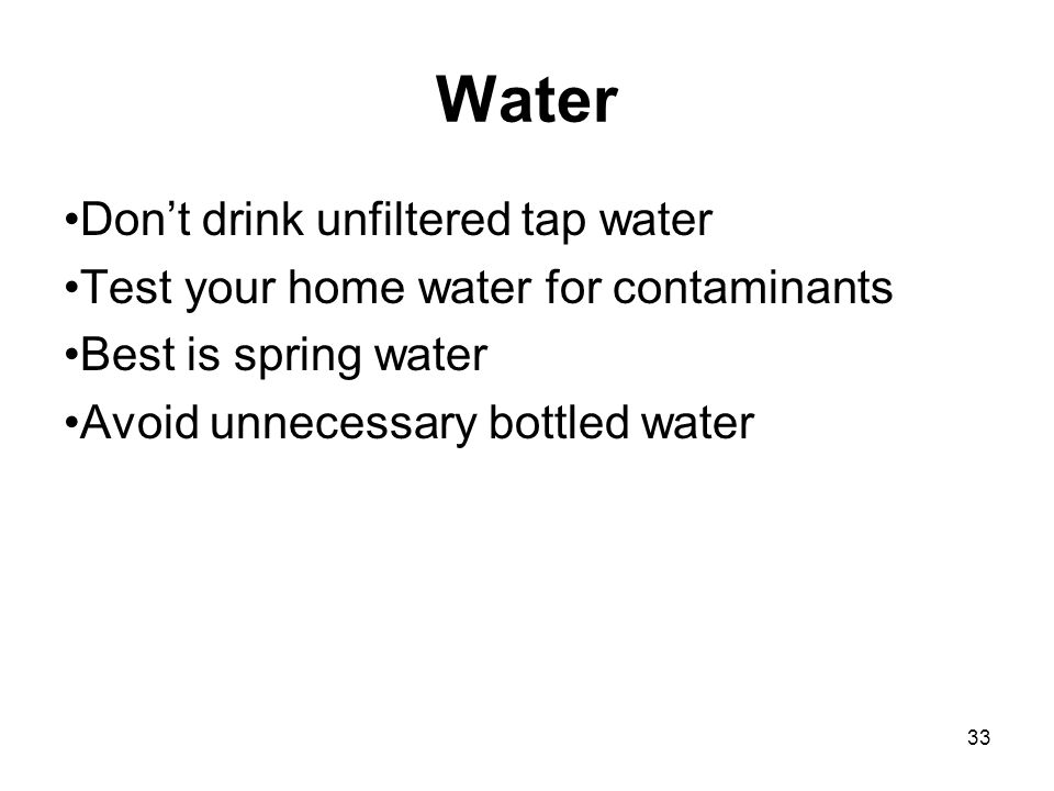 33 Water Don't drink unfiltered tap water Test your home water for contaminants Best is spring water Avoid unnecessary bottled water