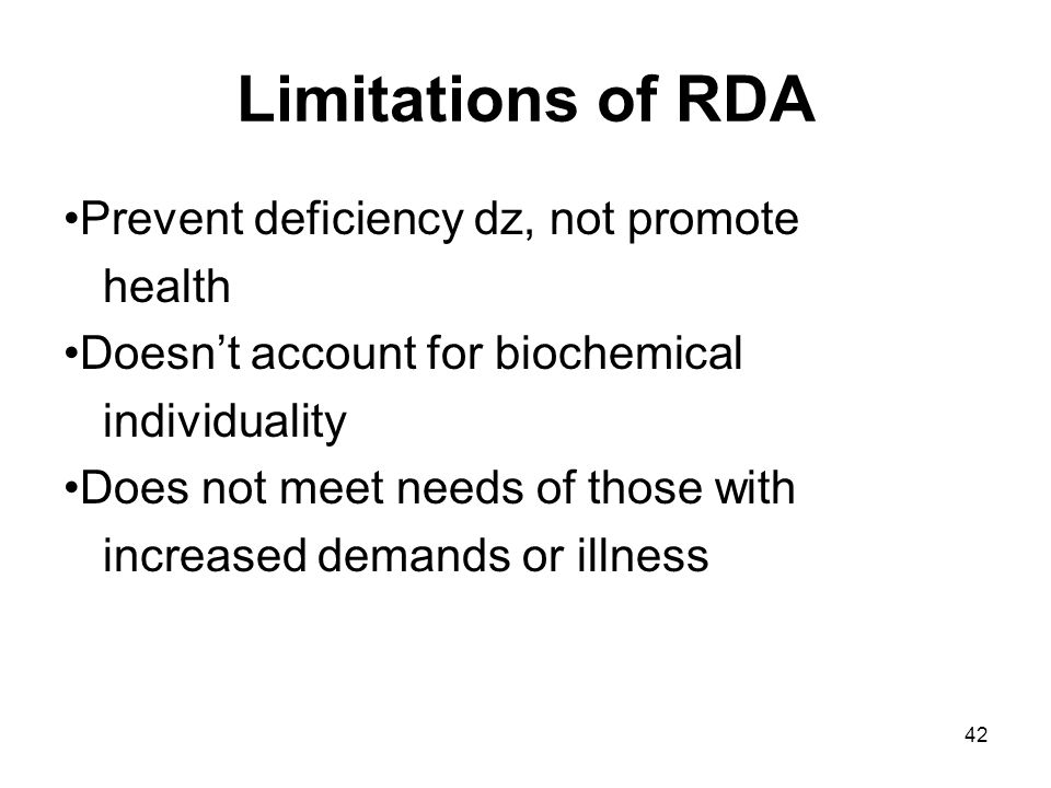 42 Limitations of RDA Prevent deficiency dz, not promote health Doesn't account for biochemical individuality Does not meet needs of those with increased demands or illness