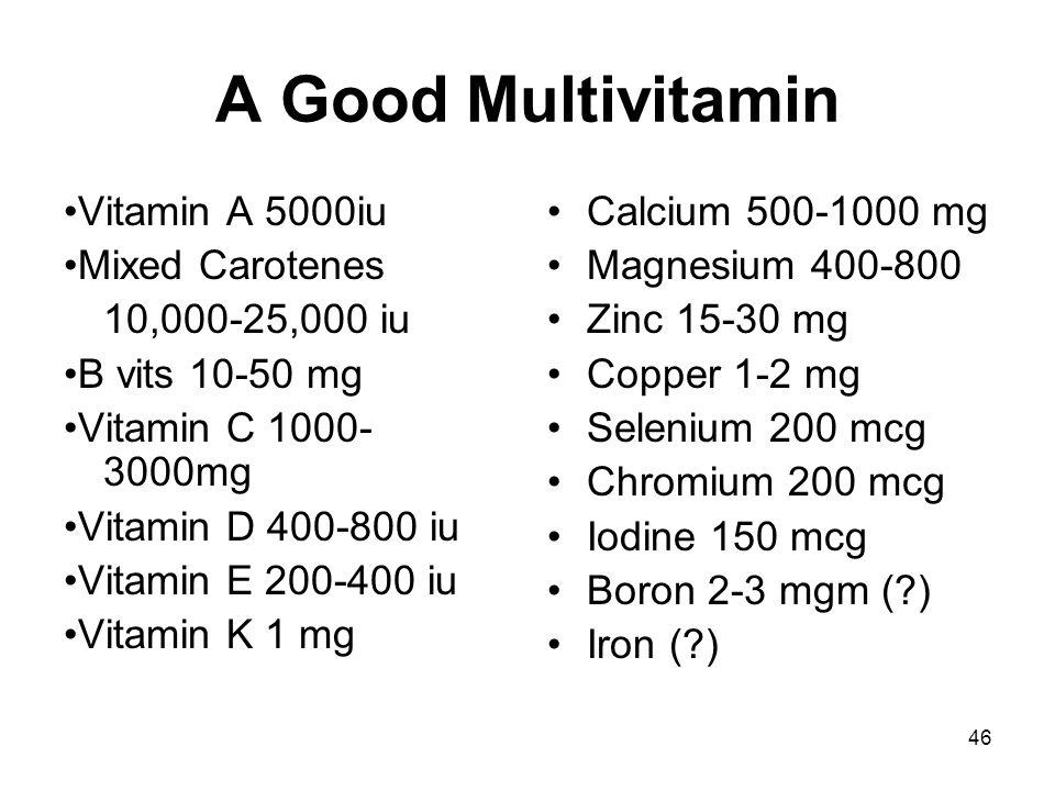 46 A Good Multivitamin Vitamin A 5000iu Mixed Carotenes 10,000-25,000 iu B vits 10-50 mg Vitamin C 1000- 3000mg Vitamin D 400-800 iu Vitamin E 200-400