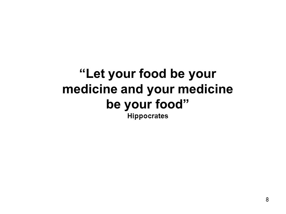 8 Let your food be your medicine and your medicine be your food Hippocrates